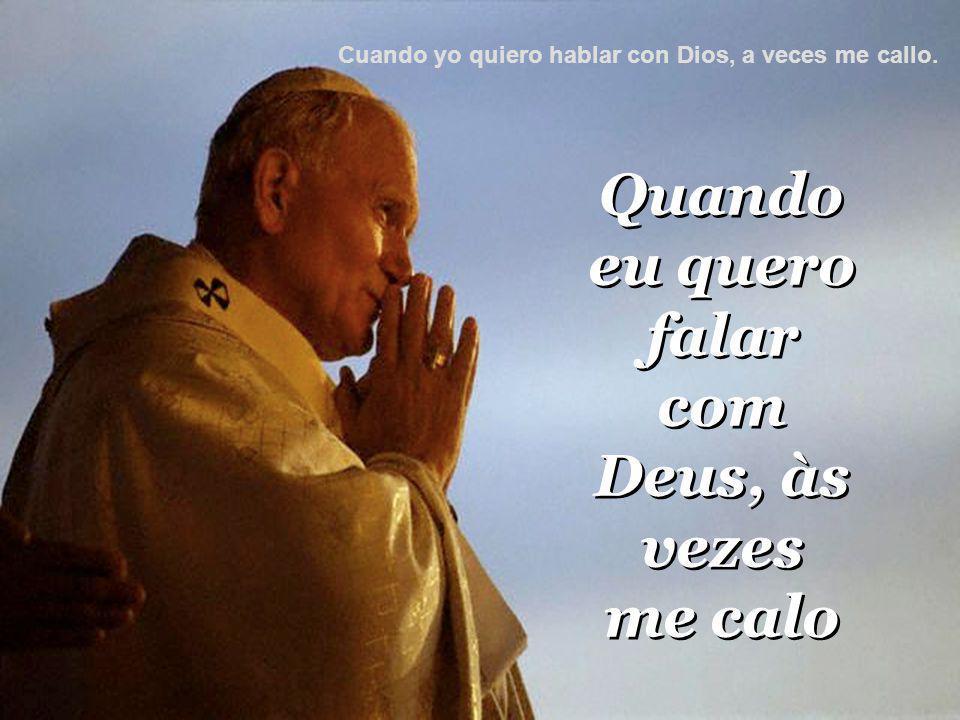 Quando eu quero falar com Deus, às vezes me calo Quando eu quero falar com Deus, às vezes me calo Cuando yo quiero hablar con Dios, a veces me callo.