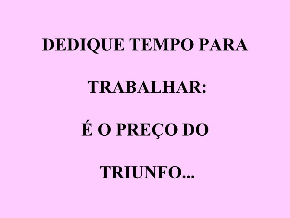 DEDIQUE TEMPO PARA TRABALHAR: É O PREÇO DO TRIUNFO...