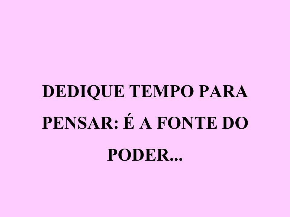 DEDIQUE TEMPO PARA PENSAR: É A FONTE DO PODER...