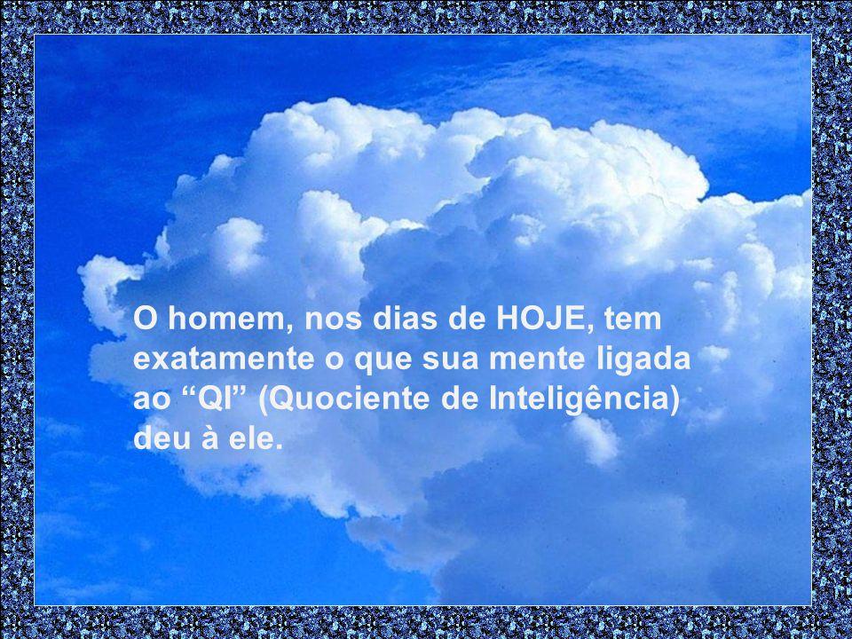 O homem, nos dias de HOJE, tem exatamente o que sua mente ligada ao QI (Quociente de Inteligência) deu à ele.