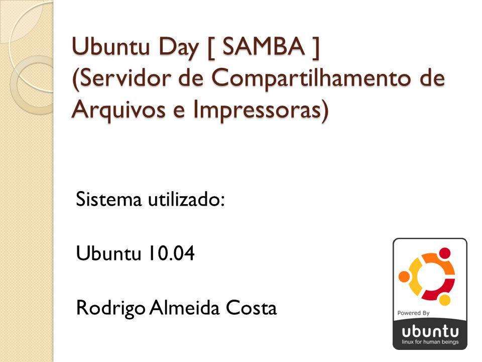 Ubuntu Day [ SAMBA ] (Servidor de Compartilhamento de Arquivos e Impressoras) Sistema utilizado: Ubuntu 10.04 Rodrigo Almeida Costa