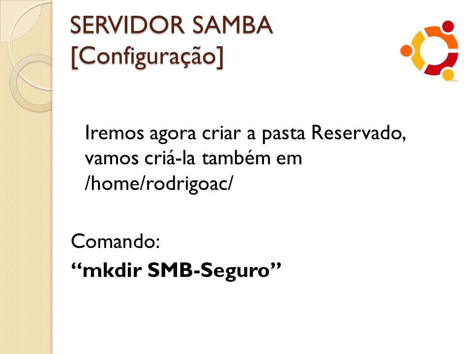 """SERVIDOR SAMBA [Configuração] Iremos agora criar a pasta Reservado, vamos criá-la também em /home/rodrigoac/ Comando: """"mkdir SMB-Seguro"""""""