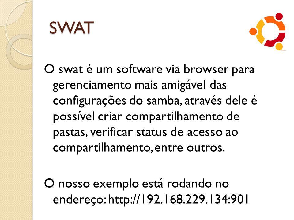 SWAT O swat é um software via browser para gerenciamento mais amigável das configurações do samba, através dele é possível criar compartilhamento de p