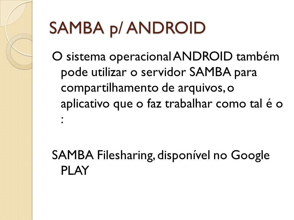 SAMBA p/ ANDROID O sistema operacional ANDROID também pode utilizar o servidor SAMBA para compartilhamento de arquivos, o aplicativo que o faz trabalh