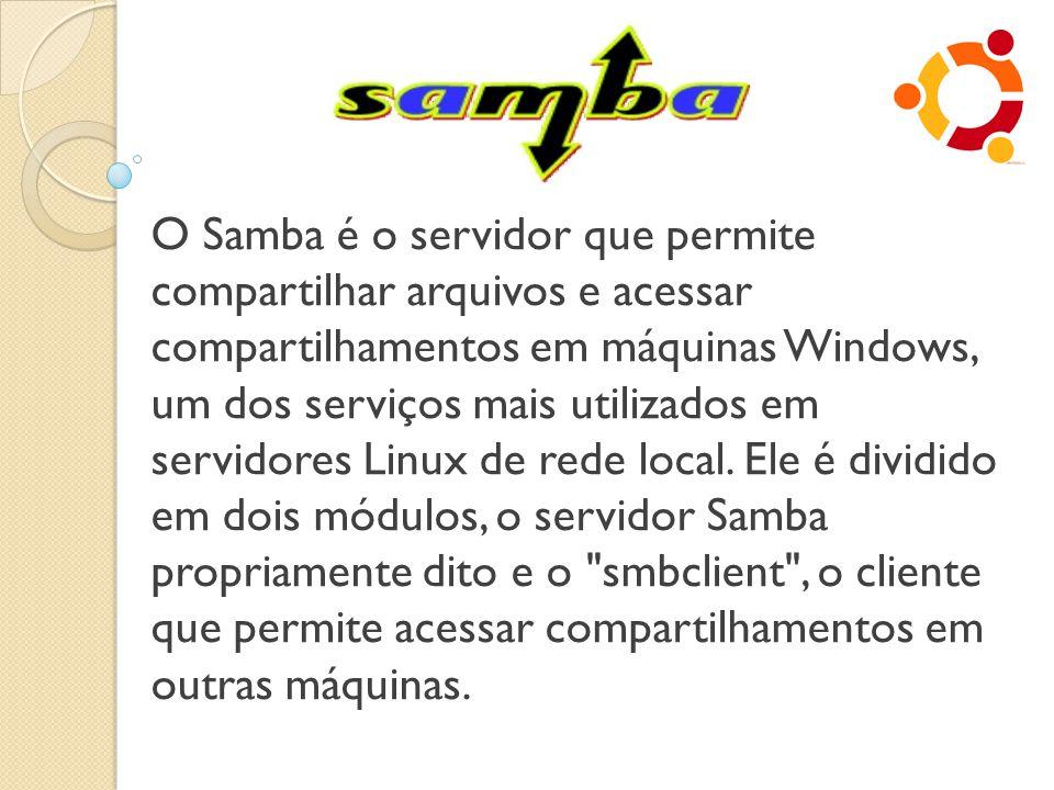 O Samba é o servidor que permite compartilhar arquivos e acessar compartilhamentos em máquinas Windows, um dos serviços mais utilizados em servidores
