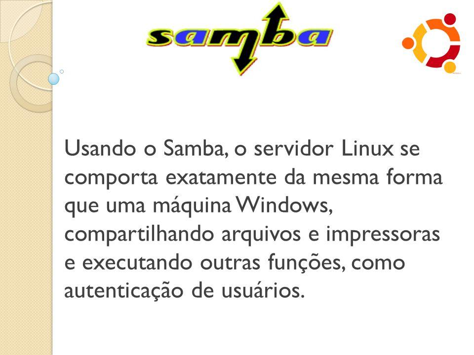 Usando o Samba, o servidor Linux se comporta exatamente da mesma forma que uma máquina Windows, compartilhando arquivos e impressoras e executando out