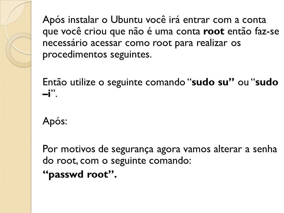 Após instalar o Ubuntu você irá entrar com a conta que você criou que não é uma conta root então faz-se necessário acessar como root para realizar os