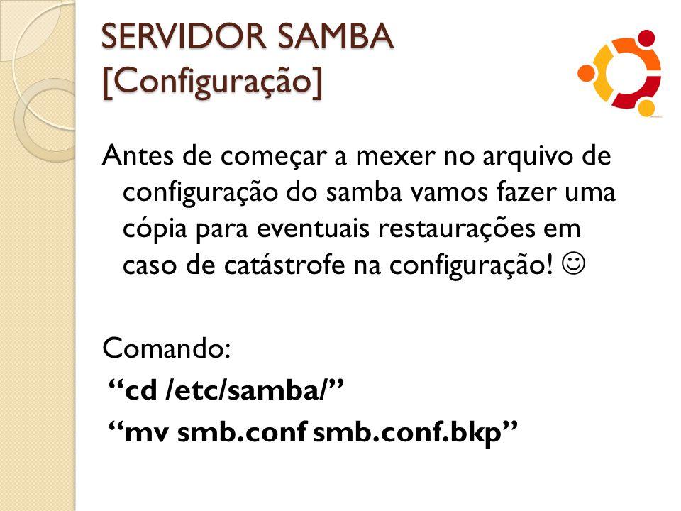 SERVIDOR SAMBA [Configuração] Antes de começar a mexer no arquivo de configuração do samba vamos fazer uma cópia para eventuais restaurações em caso d