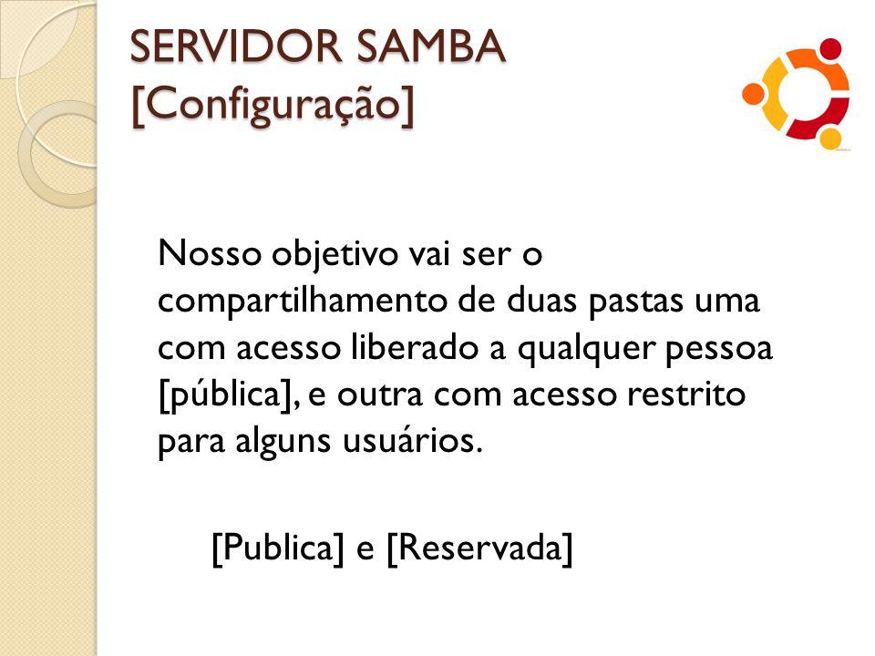 SERVIDOR SAMBA [Configuração] Nosso objetivo vai ser o compartilhamento de duas pastas uma com acesso liberado a qualquer pessoa [pública], e outra co