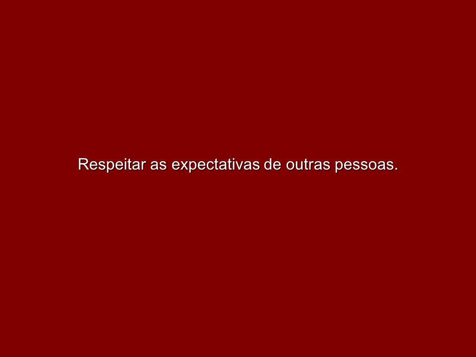 Respeitar as expectativas de outras pessoas.