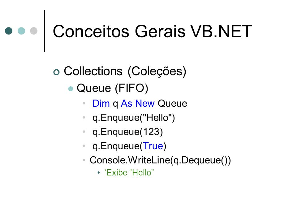 Conceitos Gerais VB.NET Collections (Coleções) Queue (FIFO) Dim q As New Queue q.Enqueue( Hello ) q.Enqueue(123) q.Enqueue(True) Console.WriteLine(q.Dequeue()) 'Exibe Hello