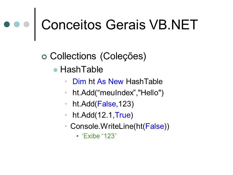 Conceitos Gerais VB.NET Collections (Coleções) HashTable Dim ht As New HashTable ht.Add( meuIndex , Hello ) ht.Add(False,123) ht.Add(12.1,True) Console.WriteLine(ht(False)) 'Exibe 123