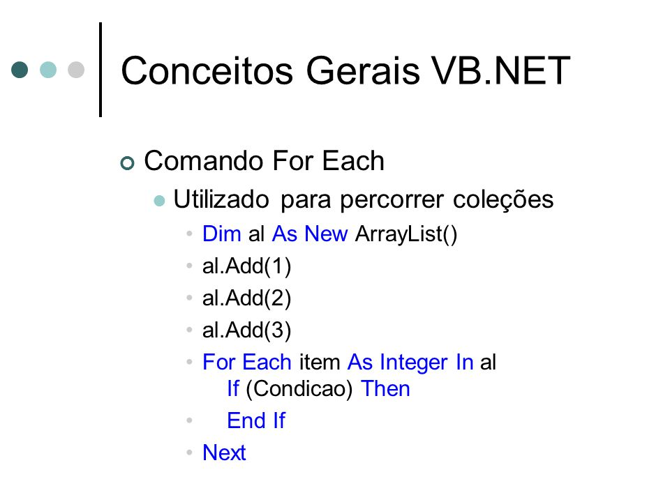 Conceitos Gerais VB.NET Comando For Each Utilizado para percorrer coleções Dim al As New ArrayList() al.Add(1) al.Add(2) al.Add(3) For Each item As Integer In al If (Condicao) Then End If Next