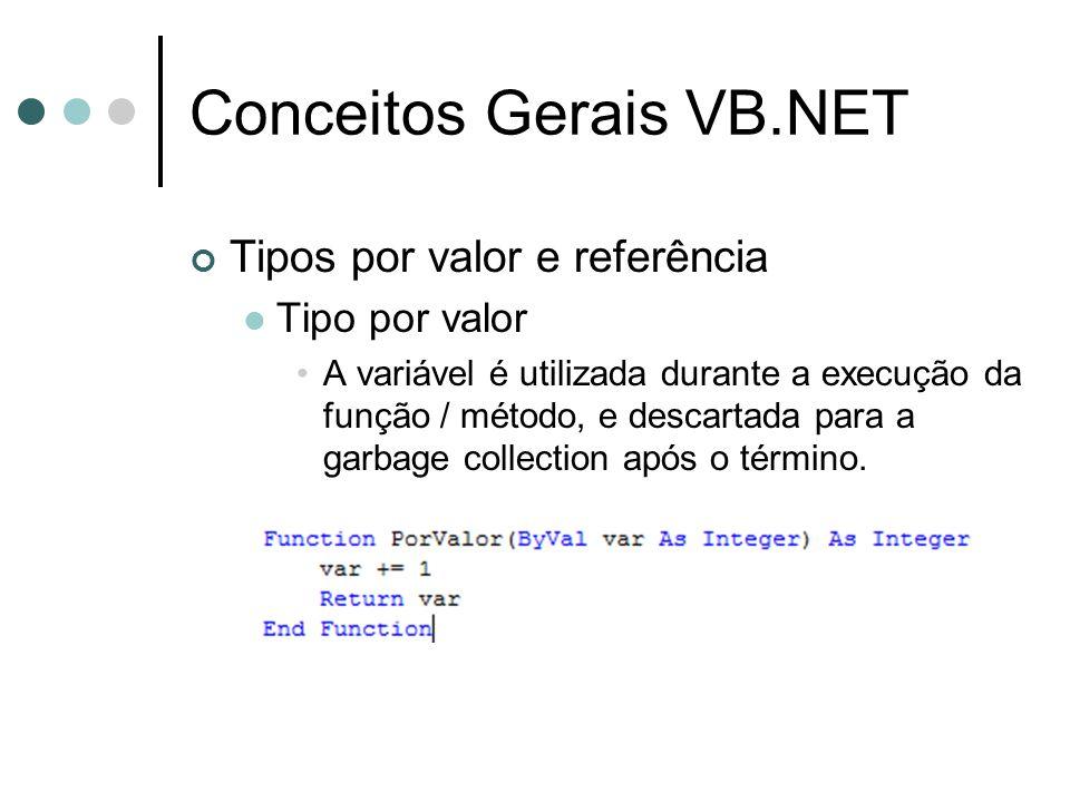 Conceitos Gerais VB.NET Tipos por valor e referência Tipo por valor A variável é utilizada durante a execução da função / método, e descartada para a garbage collection após o término.