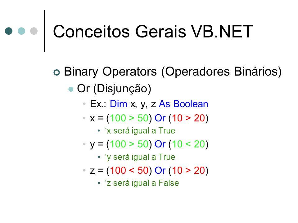 Conceitos Gerais VB.NET Binary Operators (Operadores Binários) Or (Disjunção) Ex.: Dim x, y, z As Boolean x = (100 > 50) Or (10 > 20) 'x será igual a
