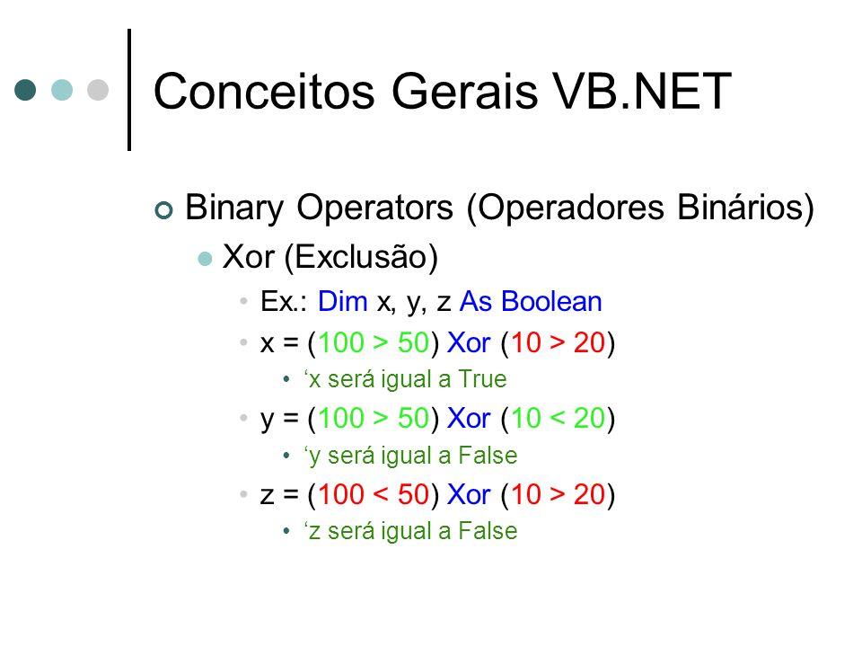 Conceitos Gerais VB.NET Binary Operators (Operadores Binários) Xor (Exclusão) Ex.: Dim x, y, z As Boolean x = (100 > 50) Xor (10 > 20) 'x será igual a True y = (100 > 50) Xor (10 < 20) 'y será igual a False z = (100 20) 'z será igual a False
