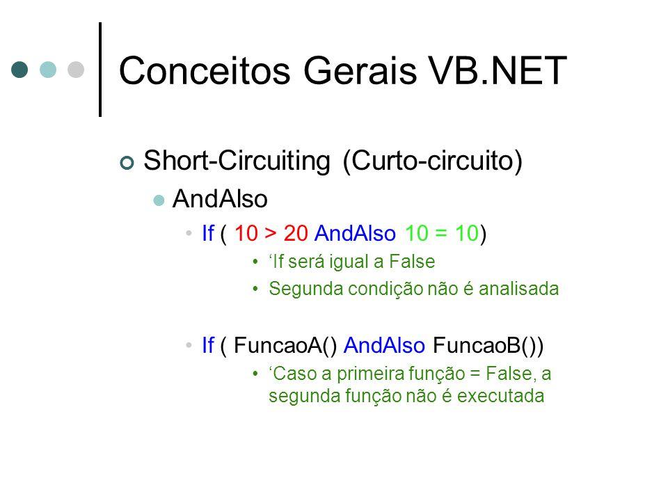 Conceitos Gerais VB.NET Short-Circuiting (Curto-circuito) AndAlso If ( 10 > 20 AndAlso 10 = 10) 'If será igual a False Segunda condição não é analisada If ( FuncaoA() AndAlso FuncaoB()) 'Caso a primeira função = False, a segunda função não é executada