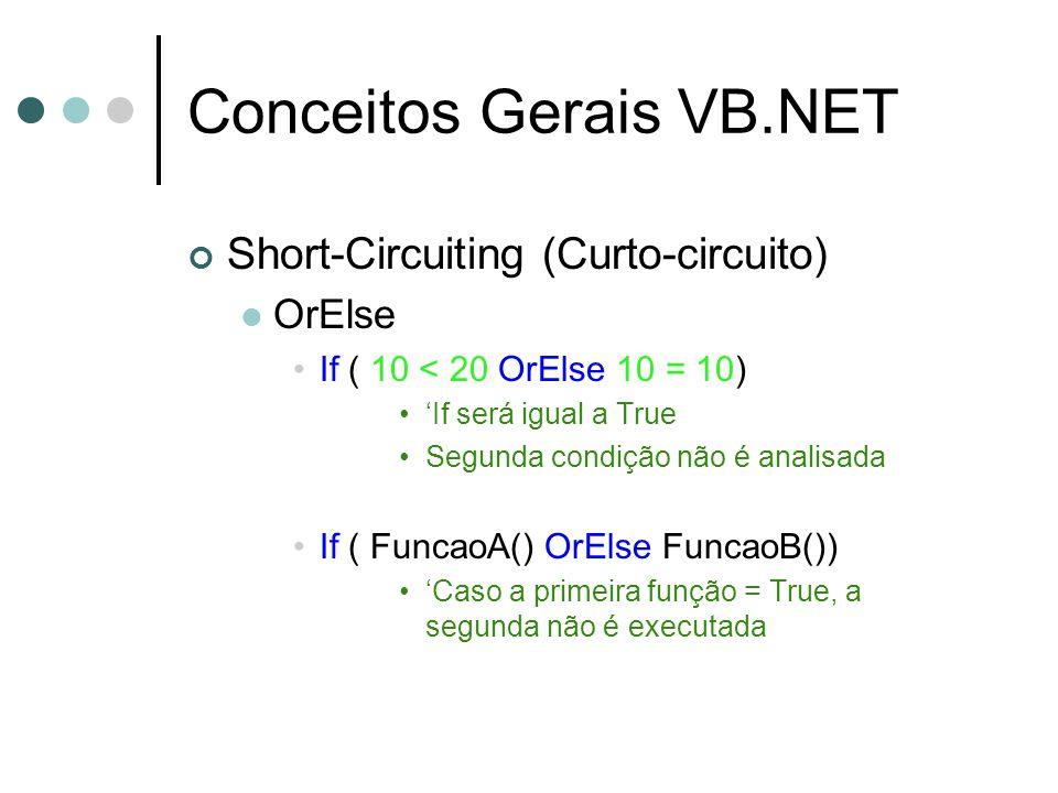 Conceitos Gerais VB.NET Short-Circuiting (Curto-circuito) OrElse If ( 10 < 20 OrElse 10 = 10) 'If será igual a True Segunda condição não é analisada If ( FuncaoA() OrElse FuncaoB()) 'Caso a primeira função = True, a segunda não é executada