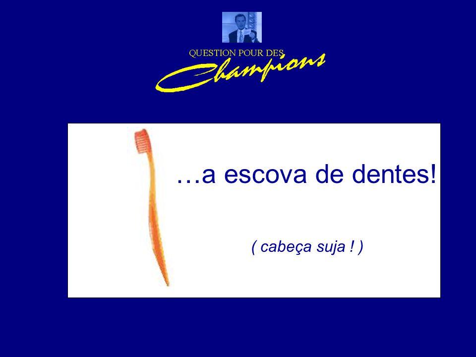 …a escova de dentes! ( cabeça suja ! )