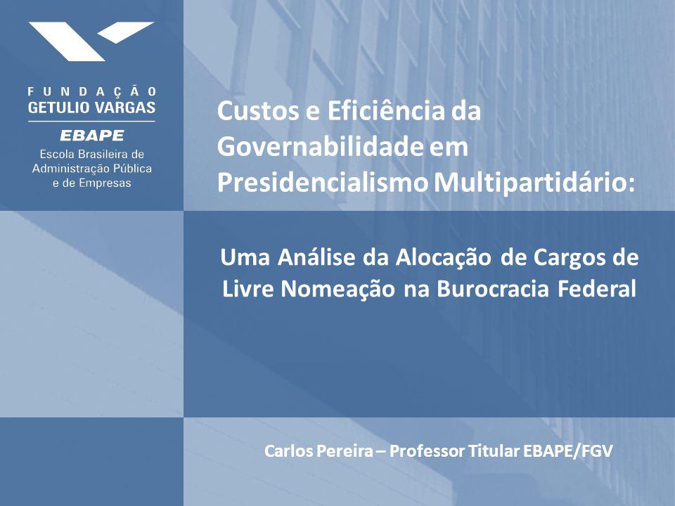 Uma Análise da Alocação de Cargos de Livre Nomeação na Burocracia Federal Carlos Pereira – Professor Titular EBAPE/FGV Custos e Eficiência da Governabilidade em Presidencialismo Multipartidário:
