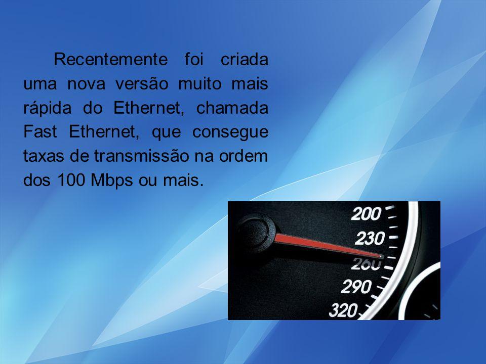 Recentemente foi criada uma nova versão muito mais rápida do Ethernet, chamada Fast Ethernet, que consegue taxas de transmissão na ordem dos 100 Mbps