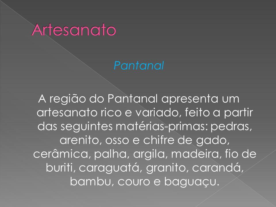 Pantanal A região do Pantanal apresenta um artesanato rico e variado, feito a partir das seguintes matérias-primas: pedras, arenito, osso e chifre de