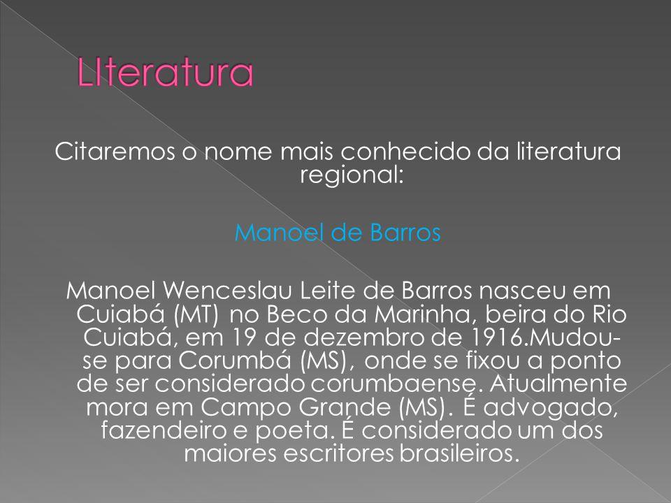 Citaremos o nome mais conhecido da literatura regional: Manoel de Barros Manoel Wenceslau Leite de Barros nasceu em Cuiabá (MT) no Beco da Marinha, be