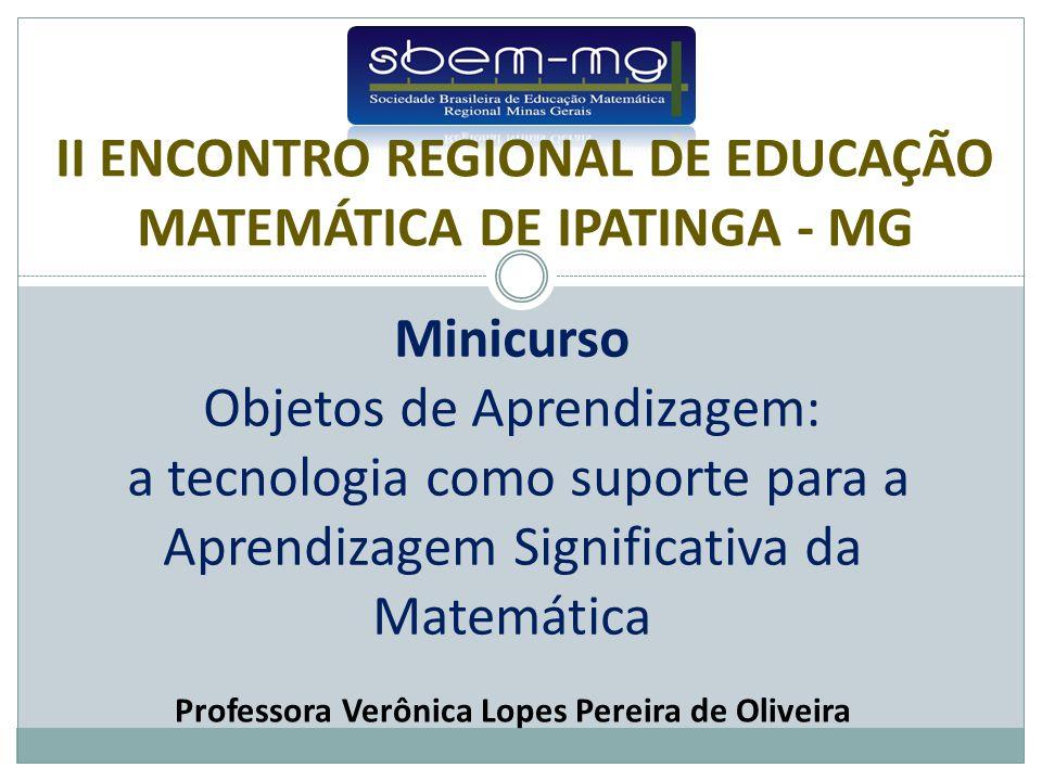 Minicurso Objetos de Aprendizagem: a tecnologia como suporte para a Aprendizagem Significativa da Matemática Professora Verônica Lopes Pereira de Oliveira II ENCONTRO REGIONAL DE EDUCAÇÃO MATEMÁTICA DE IPATINGA - MG
