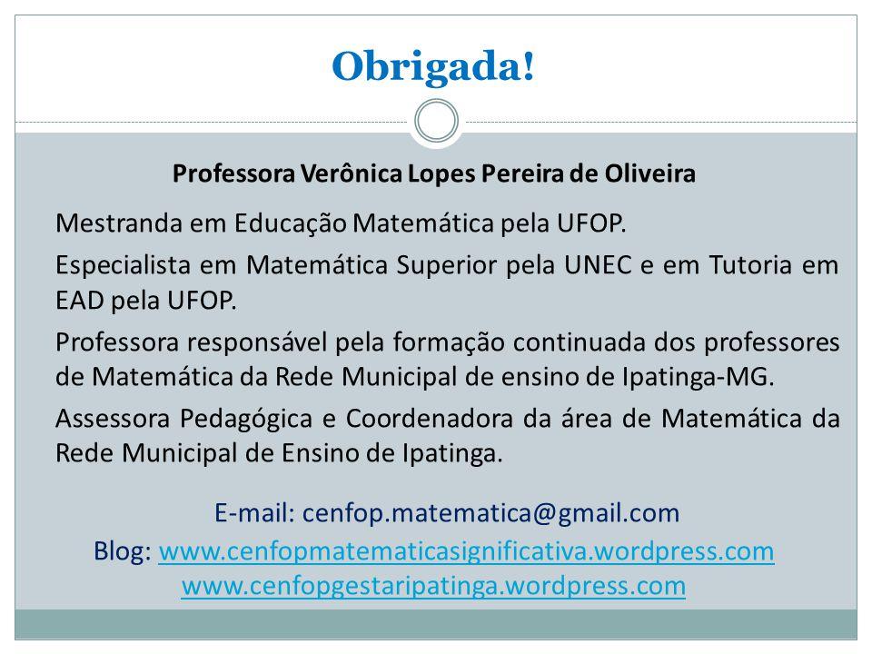 Obrigada.Professora Verônica Lopes Pereira de Oliveira Mestranda em Educação Matemática pela UFOP.