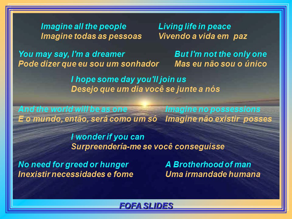 Imagine there s no heaven Imagine não existir paraíso It s easy if you try É fácil se você tentar No hell below us Nenhum inferno abaixo de nós Above us only sky Acima de nós, só o céu Imagine all the people Imagine todas as pessoas Living for today Vivendo para sempre Imagine there s no country Imagine não existir países It isn t hard to do Não é difícil imaginar Nothing to kill or die for Nenhum motivo para matar ou morrer And no religion too E nenhuma religião FOFA SLIDES