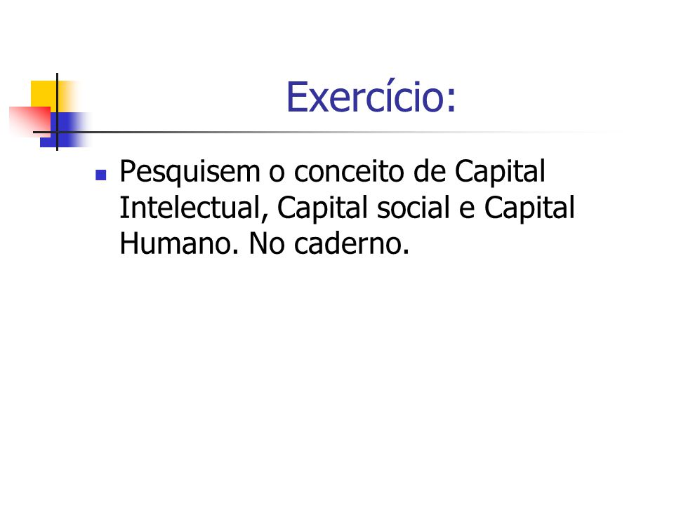 Exercício: Pesquisem o conceito de Capital Intelectual, Capital social e Capital Humano. No caderno.