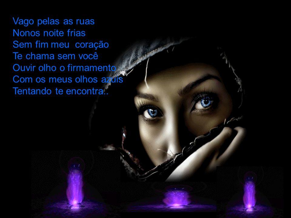 Vago pelas as ruas Nonos noite frias Sem fim meu coração Te chama sem você Ouvir olho o firmamento Com os meus olhos azuis Tentando te encontra..