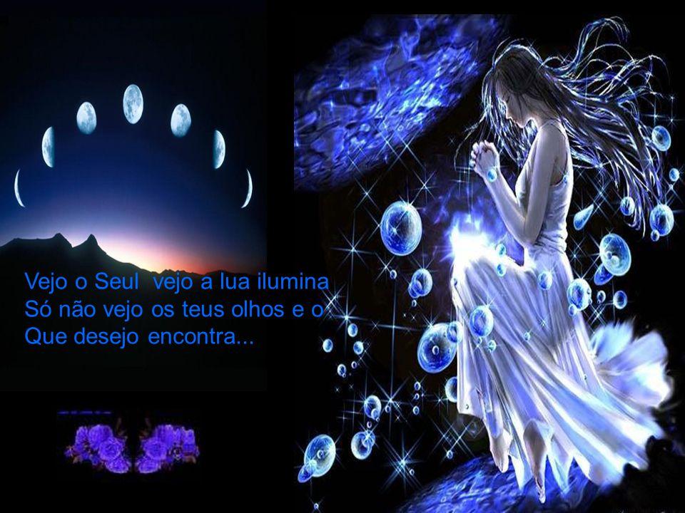 Vejo o Seul vejo a lua ilumina Só não vejo os teus olhos e o Que desejo encontra...