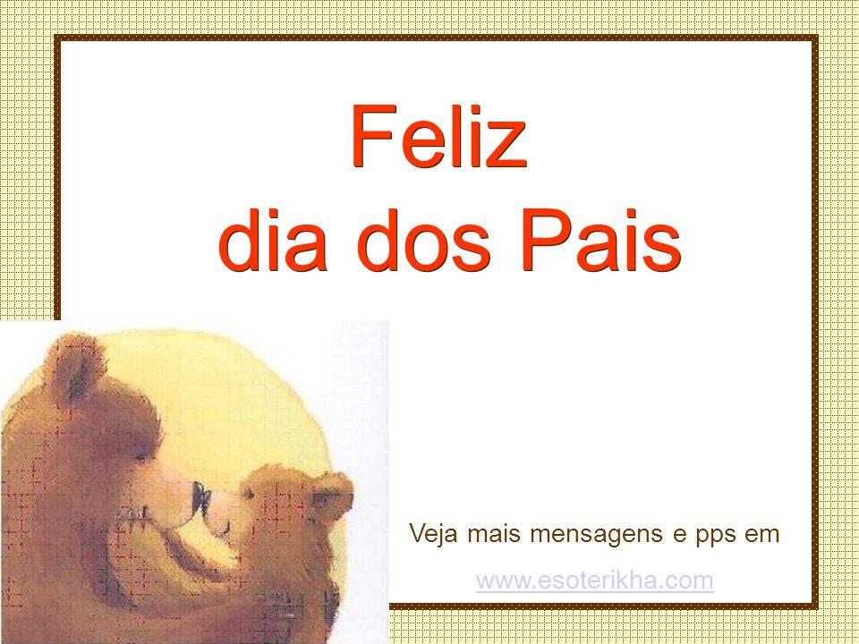 Veja mais mensagens e pps em www.esoterikha.com Feliz dia dos Pais Feliz dia dos Pais