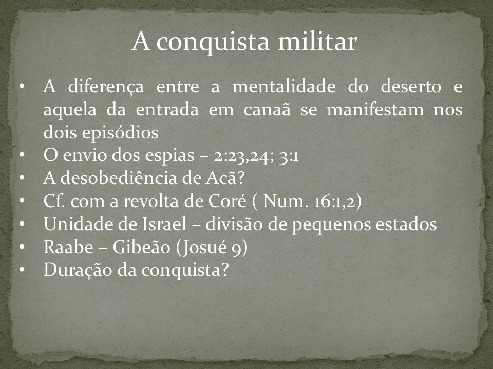 A conquista militar A diferença entre a mentalidade do deserto e aquela da entrada em canaã se manifestam nos dois episódios O envio dos espias – 2:23