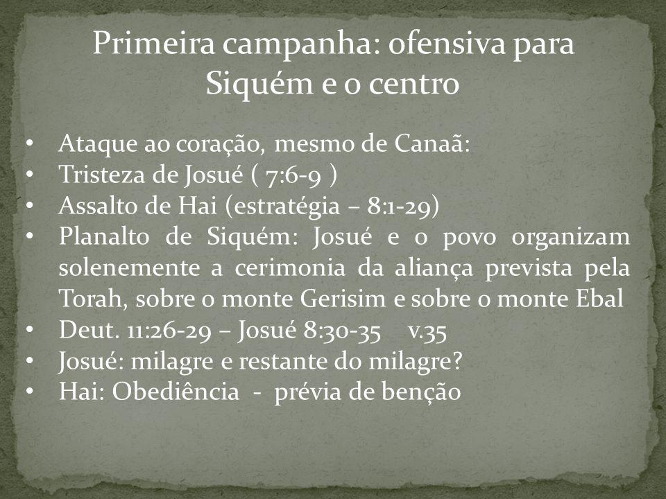 Primeira campanha: ofensiva para Siquém e o centro Ataque ao coração, mesmo de Canaã: Tristeza de Josué ( 7:6-9 ) Assalto de Hai (estratégia – 8:1-29)