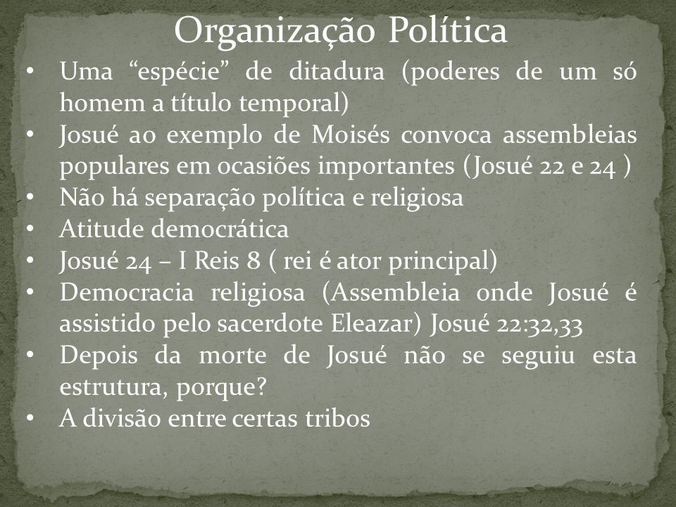 """Organização Política Uma """"espécie"""" de ditadura (poderes de um só homem a título temporal) Josué ao exemplo de Moisés convoca assembleias populares em"""