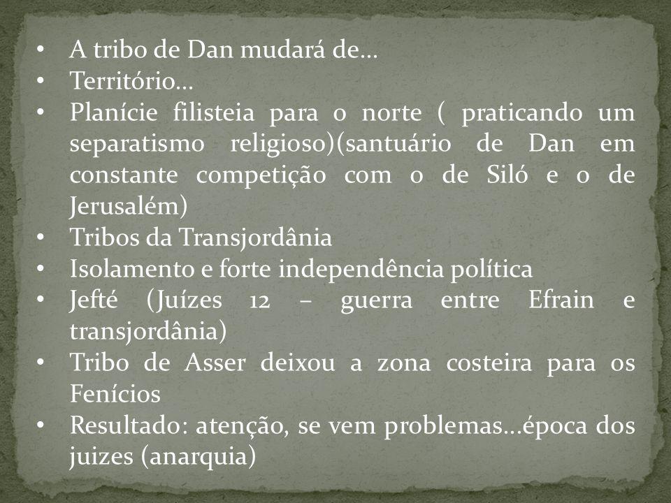 A tribo de Dan mudará de... Território... Planície filisteia para o norte ( praticando um separatismo religioso)(santuário de Dan em constante competi