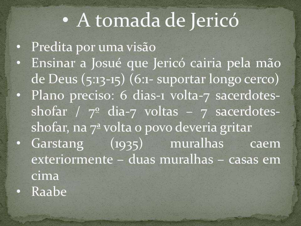 A tomada de Jericó Predita por uma visão Ensinar a Josué que Jericó cairia pela mão de Deus (5:13-15) (6:1- suportar longo cerco) Plano preciso: 6 dia