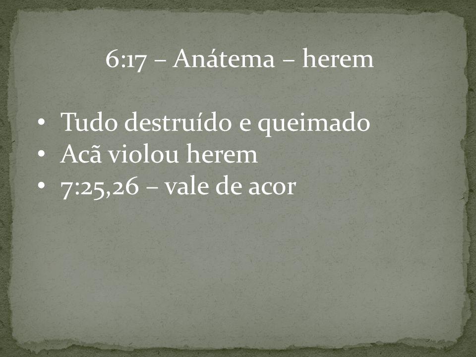 6:17 – Anátema – herem Tudo destruído e queimado Acã violou herem 7:25,26 – vale de acor