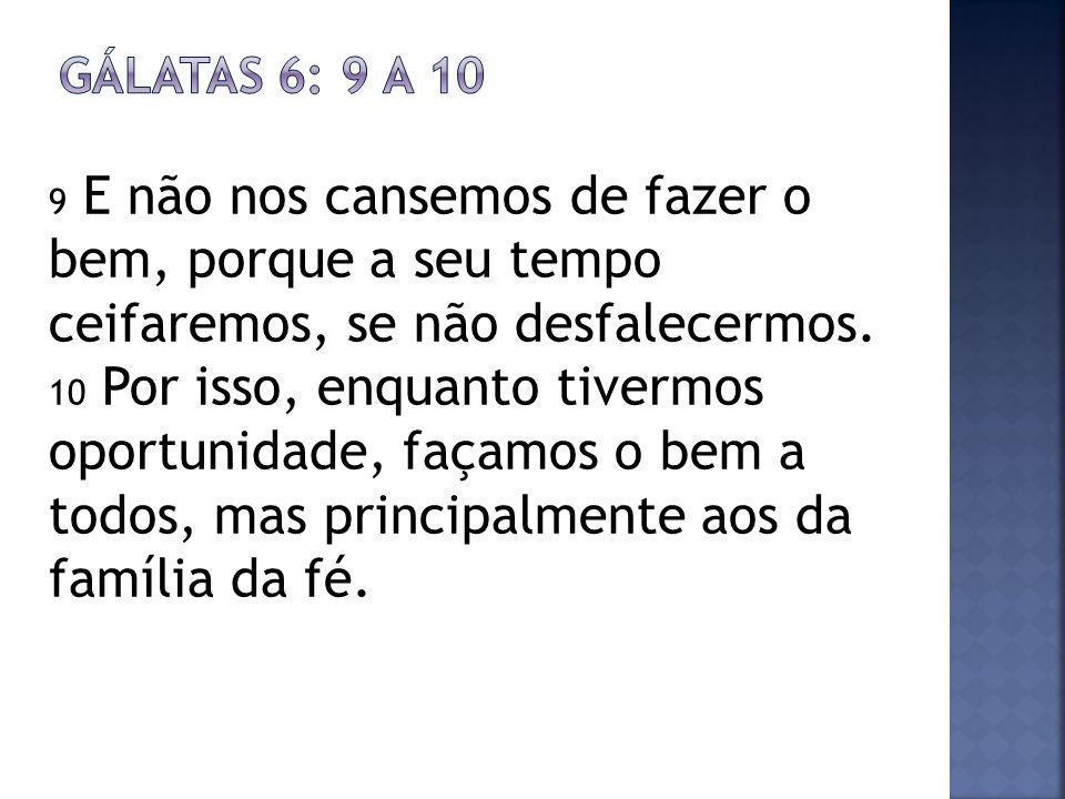 9 E não nos cansemos de fazer o bem, porque a seu tempo ceifaremos, se não desfalecermos.