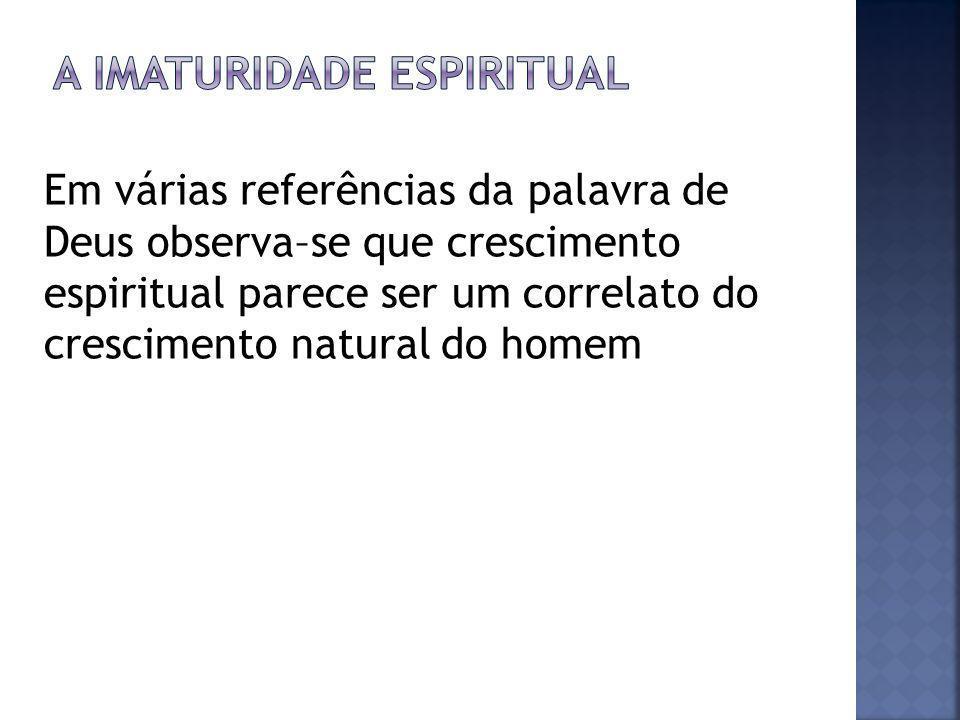 Em várias referências da palavra de Deus observa–se que crescimento espiritual parece ser um correlato do crescimento natural do homem
