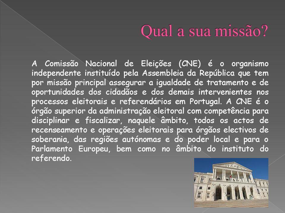 A Comissão Nacional de Eleições (CNE) é o organismo independente instituído pela Assembleia da República que tem por missão principal assegurar a igualdade de tratamento e de oportunidades dos cidadãos e dos demais intervenientes nos processos eleitorais e referendários em Portugal.