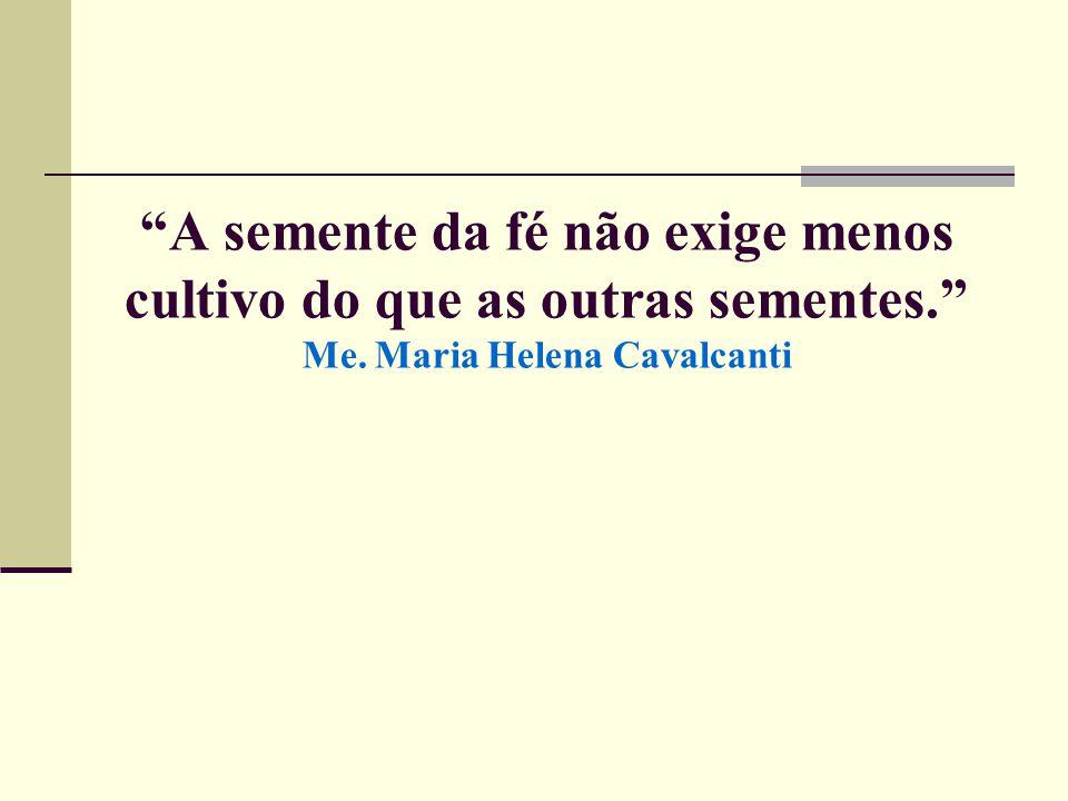 """""""A semente da fé não exige menos cultivo do que as outras sementes."""" Me. Maria Helena Cavalcanti"""