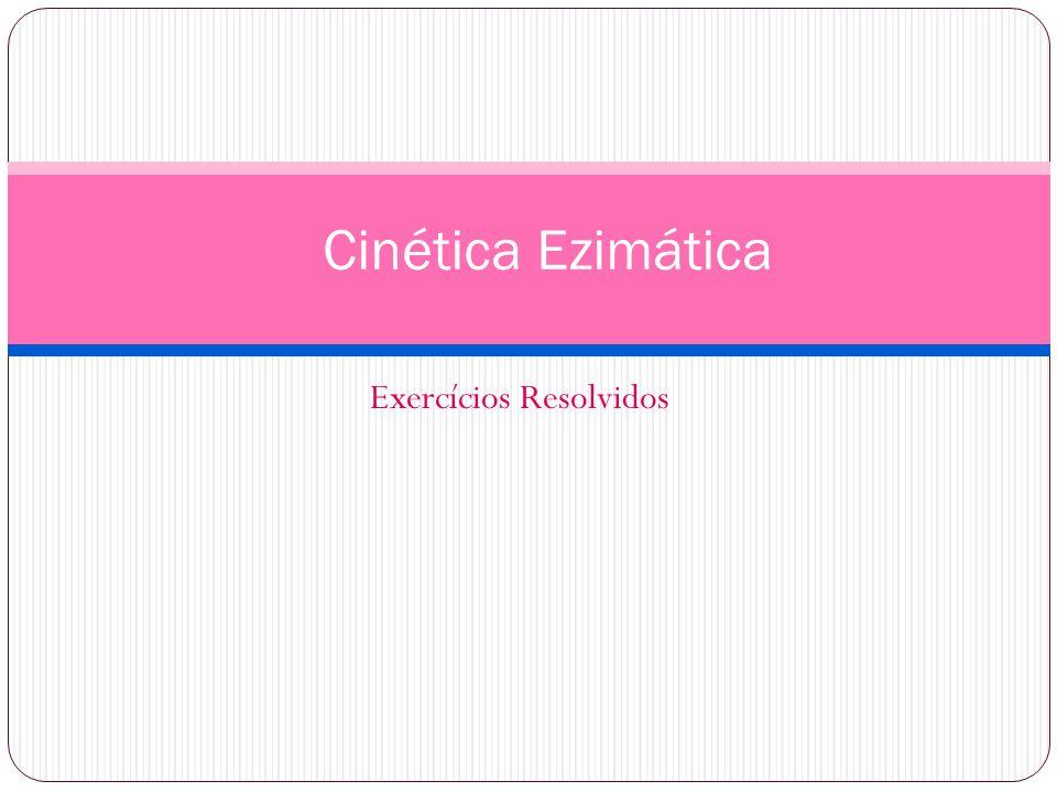 Exercícios Resolvidos Cinética Ezimática