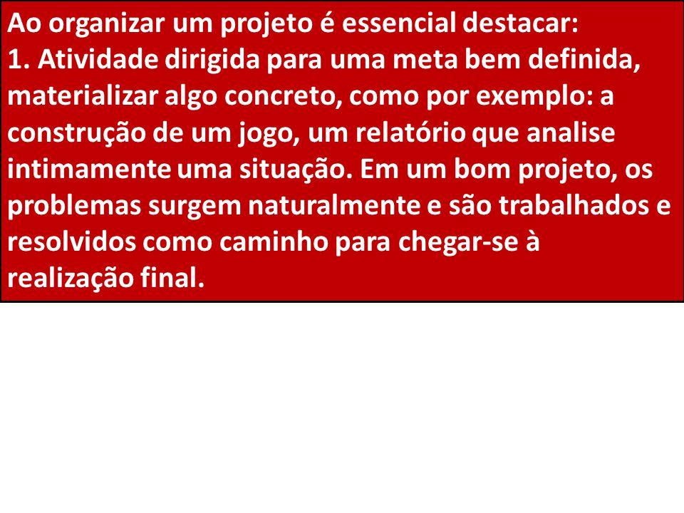 Ao organizar um projeto é essencial destacar: 1. Atividade dirigida para uma meta bem definida, materializar algo concreto, como por exemplo: a constr