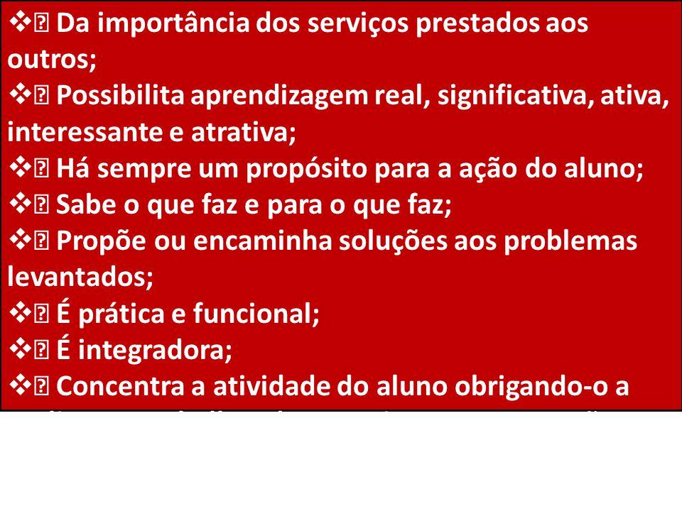  • Da importância dos serviços prestados aos outros;  • Possibilita aprendizagem real, significativa, ativa, interessante e atrativa;  • Há sempre