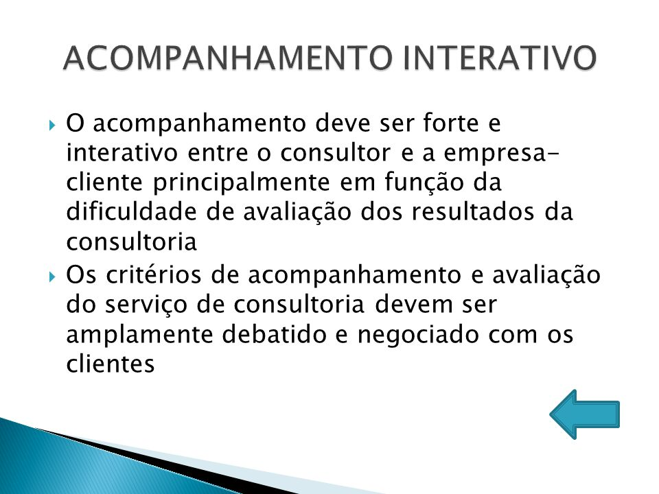  O acompanhamento deve ser forte e interativo entre o consultor e a empresa- cliente principalmente em função da dificuldade de avaliação dos resulta