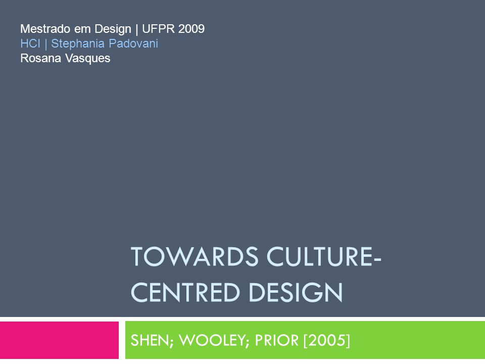 TOWARDS CULTURE- CENTRED DESIGN SHEN; WOOLEY; PRIOR [2005] Mestrado em Design | UFPR 2009 HCI | Stephania Padovani Rosana Vasques