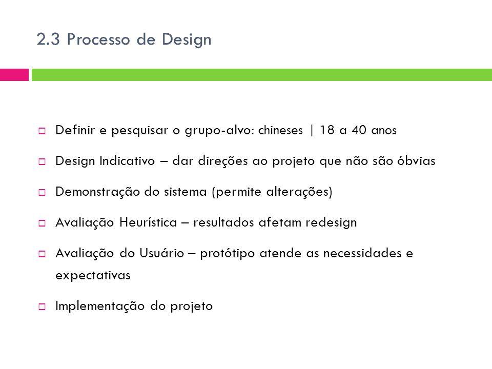 2.3 Processo de Design  Definir e pesquisar o grupo-alvo: c hineses | 18 a 40 anos  Design Indicativo – dar direções ao projeto que não são óbvias  Demonstração do sistema (permite alterações)  Avaliação Heurística – resultados afetam redesign  Avaliação do Usuário – protótipo atende as necessidades e expectativas  Implementação do projeto